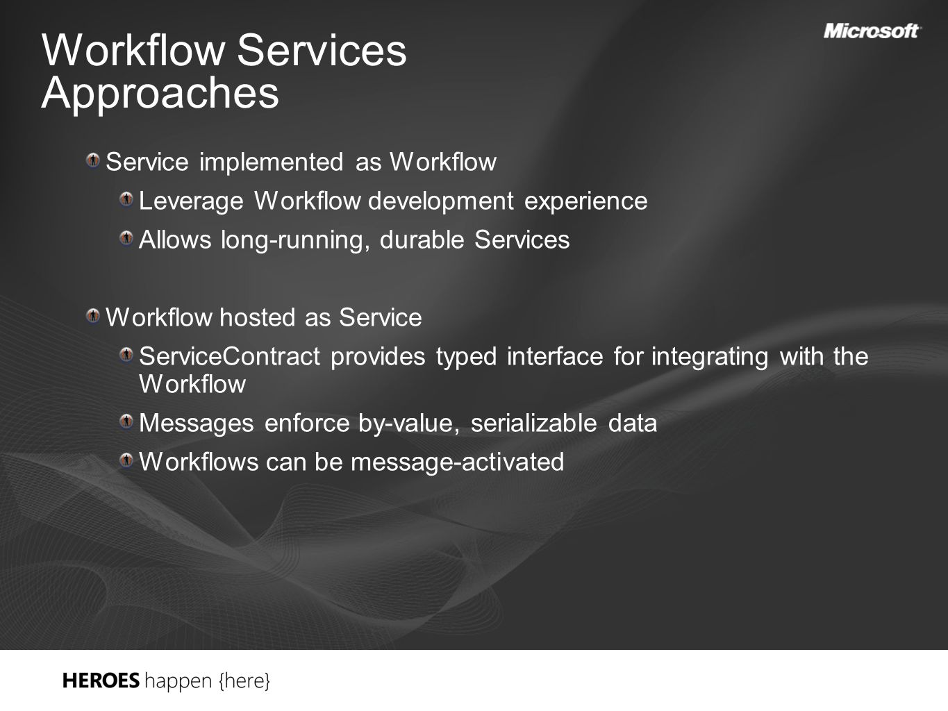 Workflow Services Approaches Service implemented as Workflow Leverage Workflow development experience Allows long-running, durable Services Workflow hosted as Service ServiceContract provides typed interface for integrating with the Workflow Messages enforce by-value, serializable data Workflows can be message-activated
