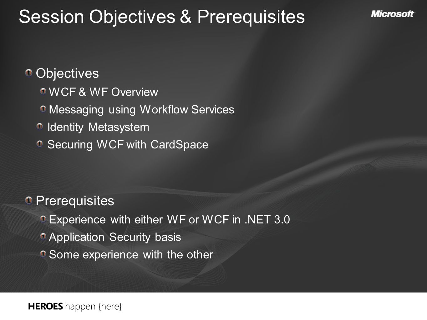 Session Objectives & Prerequisites Objectives WCF & WF Overview Messaging using Workflow Services Identity Metasystem Securing WCF with CardSpace Prerequisites Experience with either WF or WCF in.NET 3.0 Application Security basis Some experience with the other