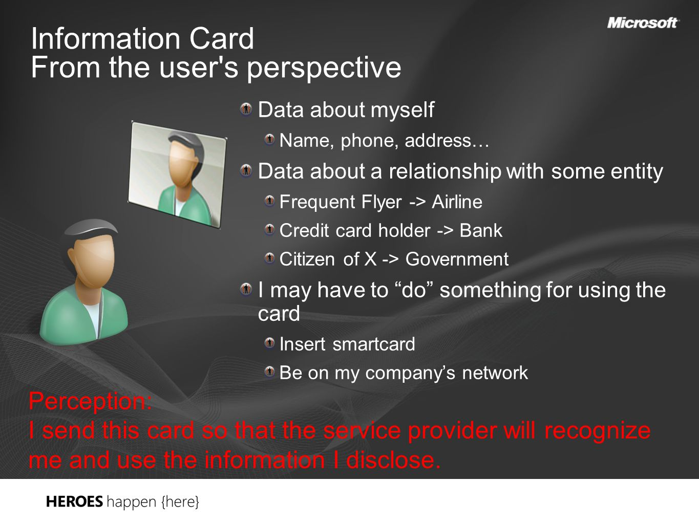 Information Card From the user s perspective Data about myself Name, phone, address… Data about a relationship with some entity Frequent Flyer -> Airline Credit card holder -> Bank Citizen of X -> Government I may have to do something for using the card Insert smartcard Be on my company's network Perception: I send this card so that the service provider will recognize me and use the information I disclose.