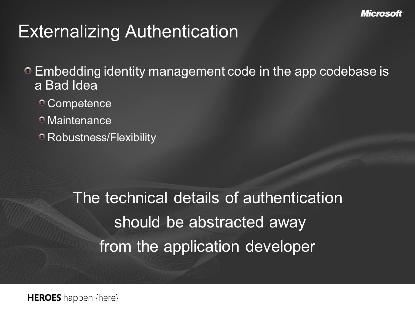 Externalizing Authentication Embedding identity management code in the app codebase is a Bad Idea Competence Maintenance Robustness/Flexibility The technical details of authentication should be abstracted away from the application developer