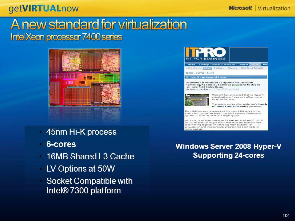 92 45nm Hi-K process 6-cores 16MB Shared L3 Cache LV Options at 50W Socket Compatible with Intel® 7300 platform Windows Server 2008 Hyper-V Supporting