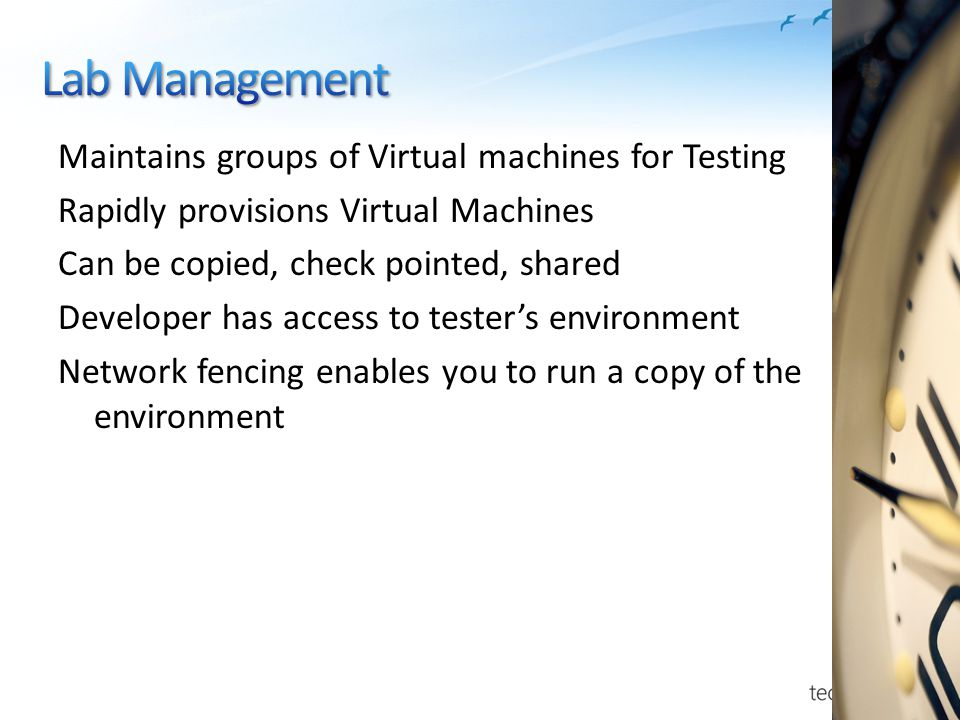 Maintains groups of Virtual machines for Testing Rapidly provisions Virtual Machines Can be copied, check pointed, shared Developer has access to tester's environment Network fencing enables you to run a copy of the environment