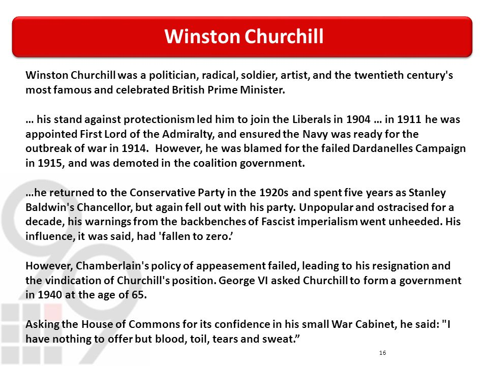 Winston Churchill 16 Winston Churchill was a politician, radical, soldier, artist, and the twentieth century s most famous and celebrated British Prime Minister.