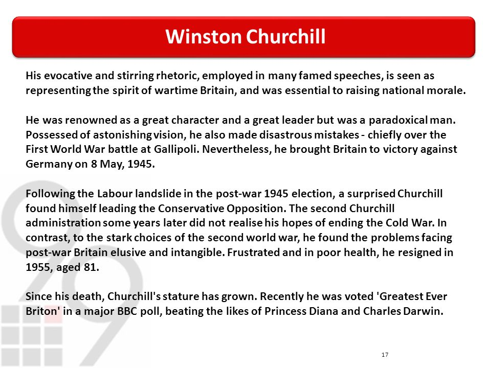 Winston Churchill 17 His evocative and stirring rhetoric, employed in many famed speeches, is seen as representing the spirit of wartime Britain, and was essential to raising national morale.