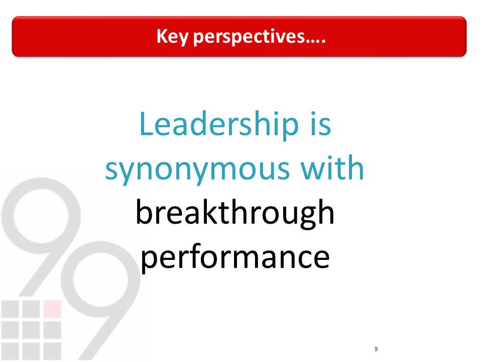 Key perspectives…. 9 Leadership is synonymous with breakthrough performance