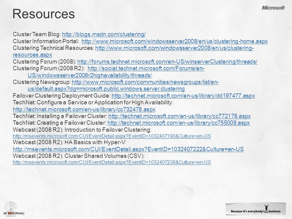 Cluster Team Blog:   Cluster Information Portal:   Clustering Technical Resources:   resources.aspxhttp://  resources.aspx Clustering Forum (2008):   Clustering Forum (2008 R2):   US/windowsserver2008r2highavailability/threads/  US/windowsserver2008r2highavailability/threads/ Clustering Newsgroup:   us/default.aspx dg=microsoft.public.windows.server.clusteringhttp://  us/default.aspx dg=microsoft.public.windows.server.clustering Failover Clustering Deployment Guide:   TechNet: Configure a Service or Application for High Availability:     TechNet: Installing a Failover Cluster:   TechNet: Creating a Failover Cluster:   Webcast (2008 R2): Introduction to Failover Clustering:   EventID= &Culture=en-US   EventID= &Culture=en-US Webcast (2008 R2): HA Basics with Hyper-V:   EventID= &Culture=en-US   EventID= &Culture=en-US Webcast (2008 R2): Cluster Shared Volumes (CSV):   EventID= &Culture=en-US