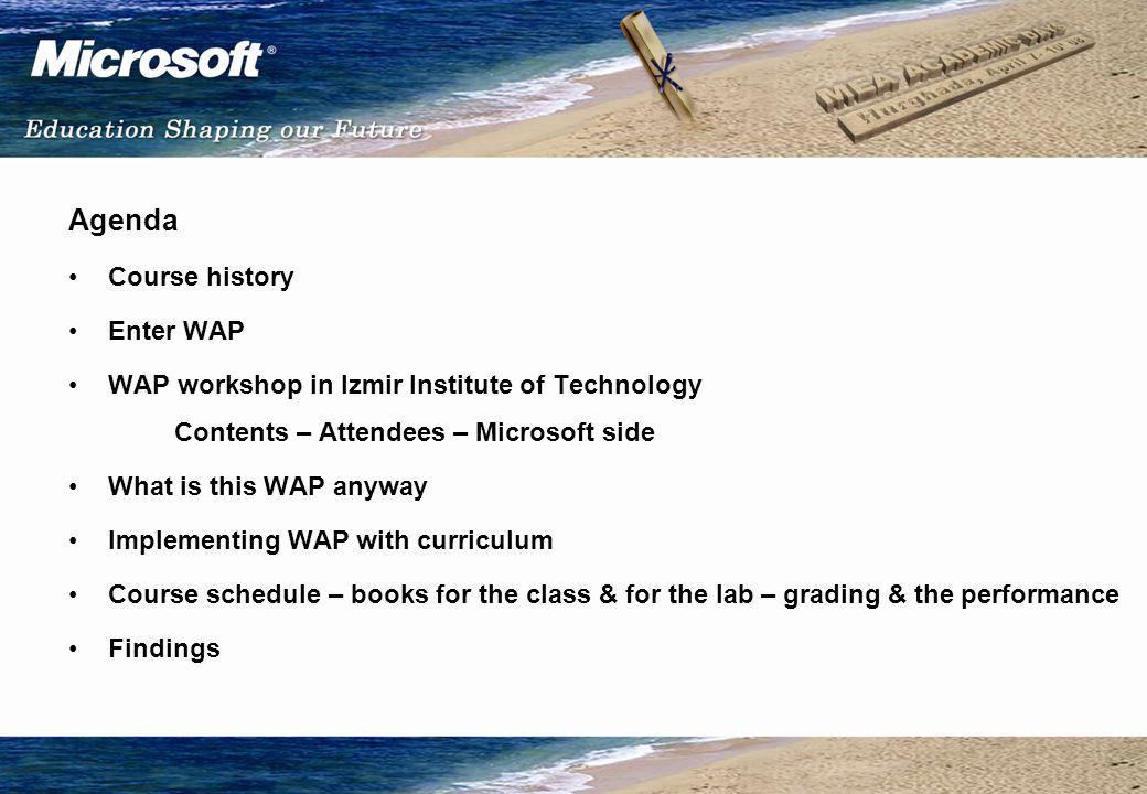 Agenda Course history Enter WAP WAP workshop in Izmir Institute of Technology Contents – Attendees – Microsoft side What is this WAP anyway Implementing WAP with curriculum Course schedule – books for the class & for the lab – grading & the performance Findings