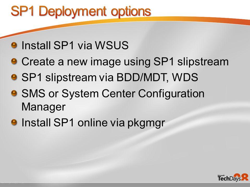 Install SP1 via WSUS Create a new image using SP1 slipstream SP1 slipstream via BDD/MDT, WDS SMS or System Center Configuration Manager Install SP1 online via pkgmgr