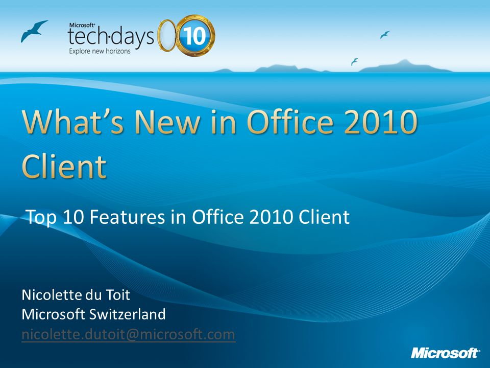 Nicolette du Toit Microsoft Switzerland nicolette.dutoit@microsoft.com Top 10 Features in Office 2010 Client