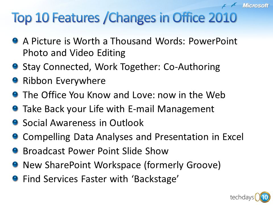 A Picture is Worth a Thousand Words: PowerPoint Photo and Video Editing Stay Connected, Work Together: Co-Authoring Ribbon Everywhere The Office You Know and Love: now in the Web Take Back your Life with E-mail Management Social Awareness in Outlook Compelling Data Analyses and Presentation in Excel Broadcast Power Point Slide Show New SharePoint Workspace (formerly Groove) Find Services Faster with 'Backstage'