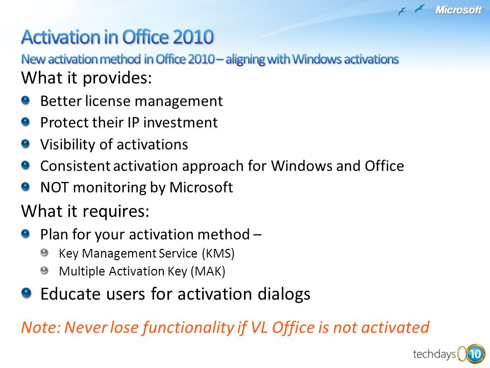 What it provides: Better license management Protect their IP investment Visibility of activations Consistent activation approach for Windows and Office NOT monitoring by Microsoft What it requires: Plan for your activation method – Key Management Service (KMS) Multiple Activation Key (MAK) Educate users for activation dialogs Note: Never lose functionality if VL Office is not activated