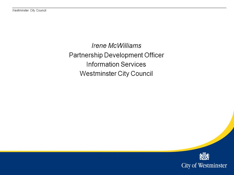Westminster City Council Irene McWilliams Partnership Development Officer Information Services Westminster City Council