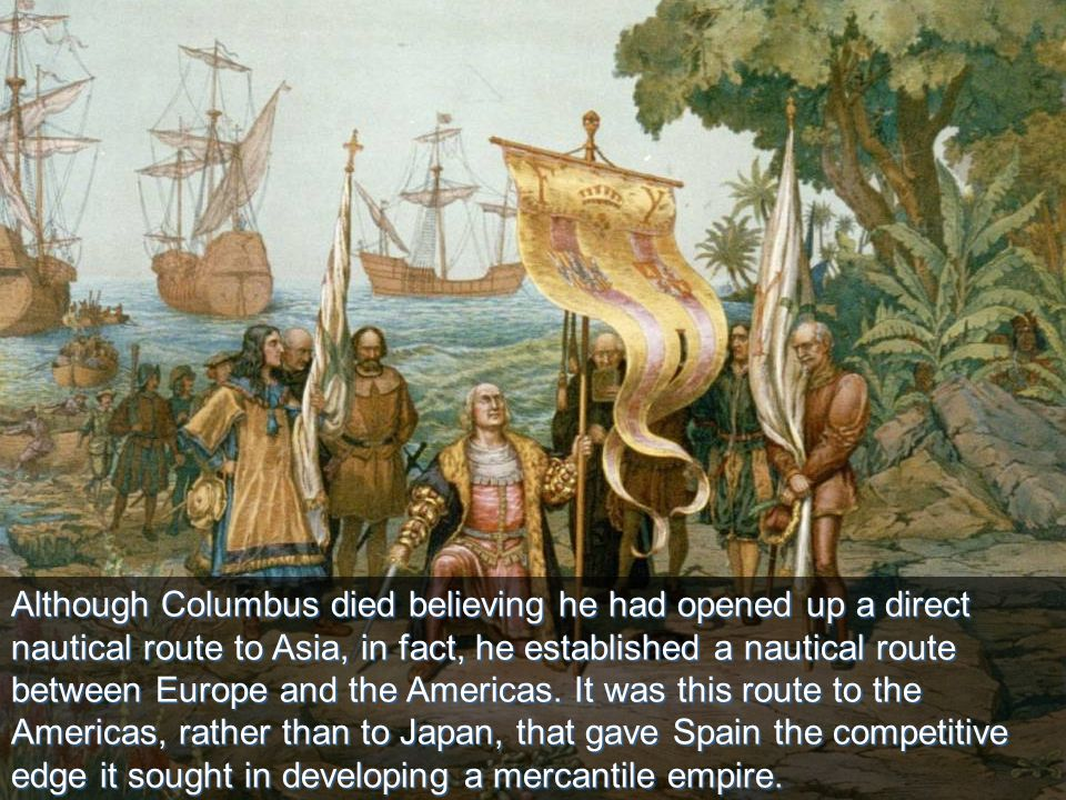 10 Although Columbus died believing he had opened up a direct nautical route to Asia, in fact, he established a nautical route between Europe and the Americas.