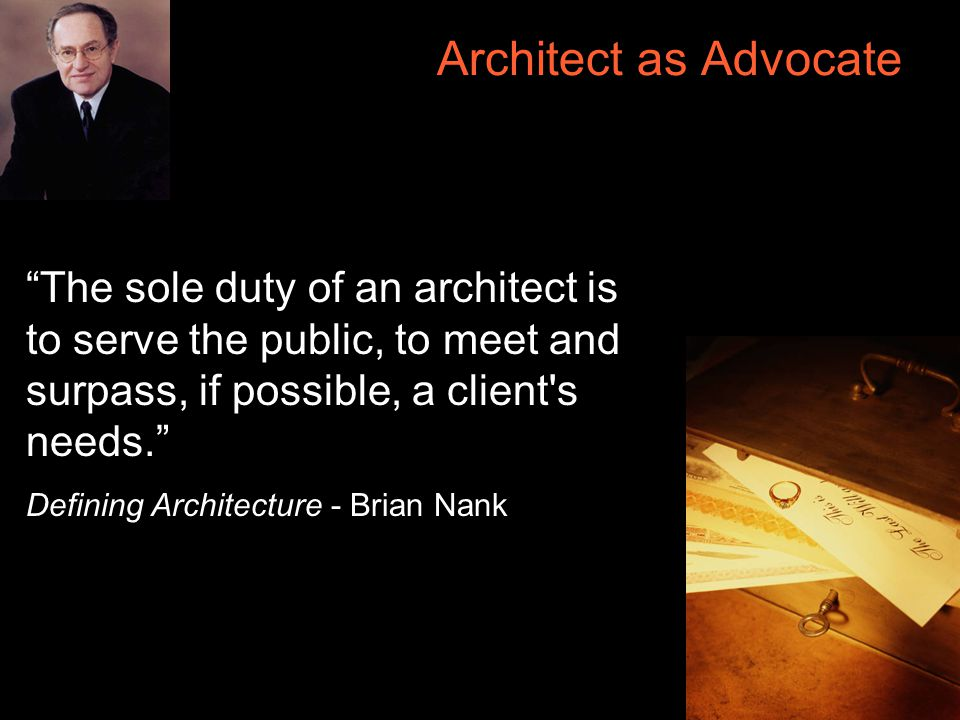 23 Architect as Advocate The sole duty of an architect is to serve the public, to meet and surpass, if possible, a client s needs. Defining Architecture - Brian Nank