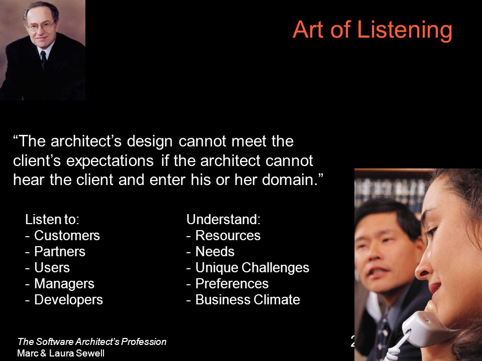 26 Art of Listening The architect's design cannot meet the client's expectations if the architect cannot hear the client and enter his or her domain. The Software Architect's Profession Marc & Laura Sewell Listen to: -Customers -Partners -Users -Managers -Developers Understand: -Resources -Needs -Unique Challenges -Preferences -Business Climate