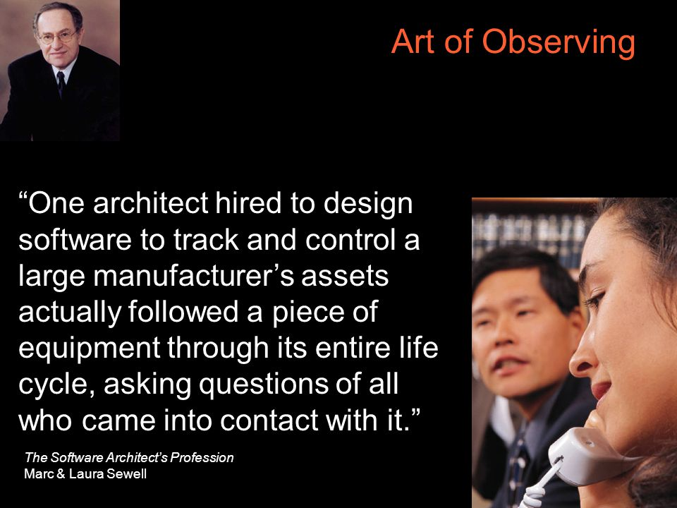 27 Art of Observing One architect hired to design software to track and control a large manufacturer's assets actually followed a piece of equipment through its entire life cycle, asking questions of all who came into contact with it. The Software Architect's Profession Marc & Laura Sewell