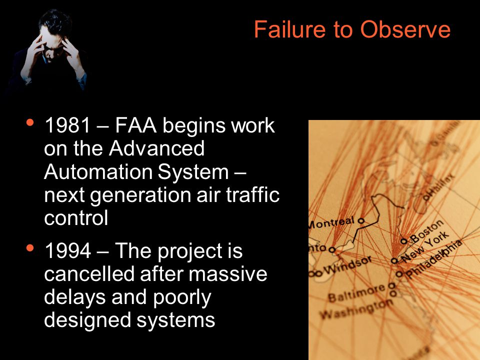 28 Failure to Observe 1981 – FAA begins work on the Advanced Automation System – next generation air traffic control 1994 – The project is cancelled after massive delays and poorly designed systems