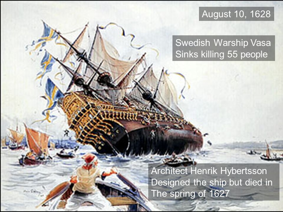 August 10, 1628 Swedish Warship Vasa Sinks killing 55 people Architect Henrik Hybertsson Designed the ship but died in The spring of 1627