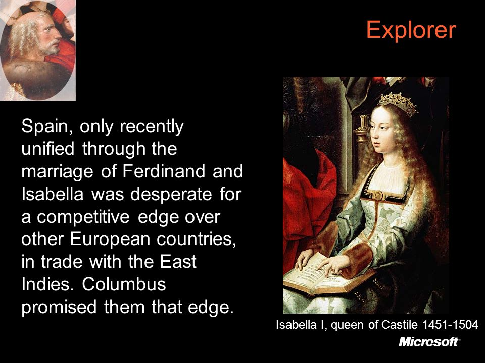 Explorer Spain, only recently unified through the marriage of Ferdinand and Isabella was desperate for a competitive edge over other European countries, in trade with the East Indies.