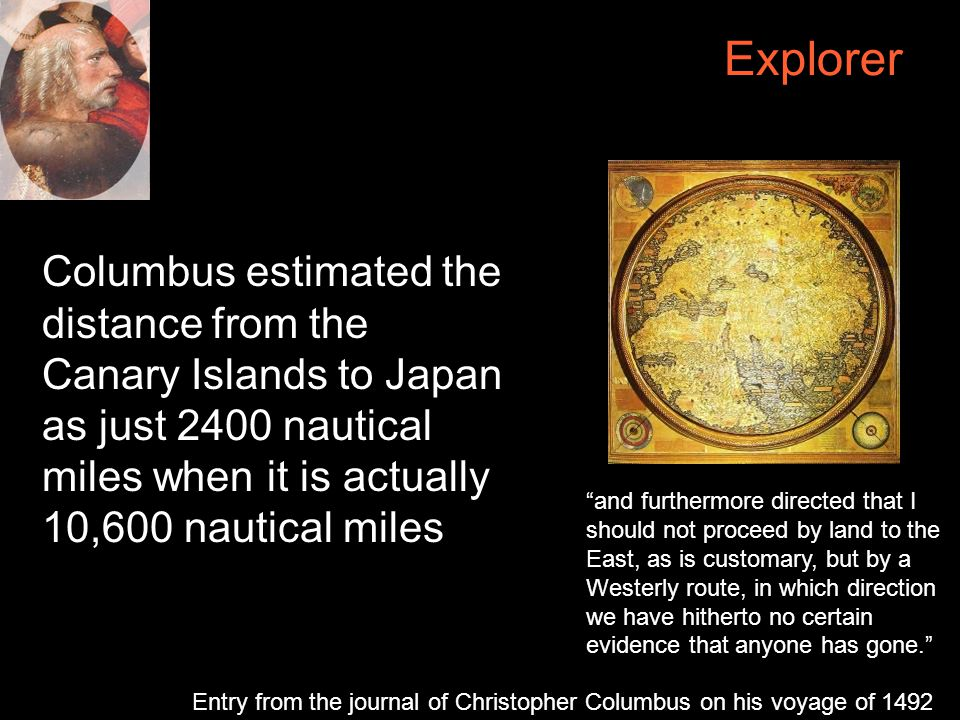 Explorer Columbus estimated the distance from the Canary Islands to Japan as just 2400 nautical miles when it is actually 10,600 nautical miles and furthermore directed that I should not proceed by land to the East, as is customary, but by a Westerly route, in which direction we have hitherto no certain evidence that anyone has gone. Entry from the journal of Christopher Columbus on his voyage of 1492