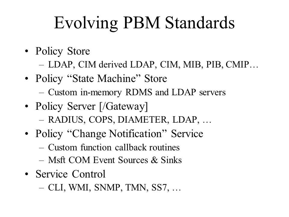 Evolving PBM Standards Policy Store –LDAP, CIM derived LDAP, CIM, MIB, PIB, CMIP… Policy State Machine Store –Custom in-memory RDMS and LDAP servers Policy Server [/Gateway] –RADIUS, COPS, DIAMETER, LDAP, … Policy Change Notification Service –Custom function callback routines –Msft COM Event Sources & Sinks Service Control –CLI, WMI, SNMP, TMN, SS7, …