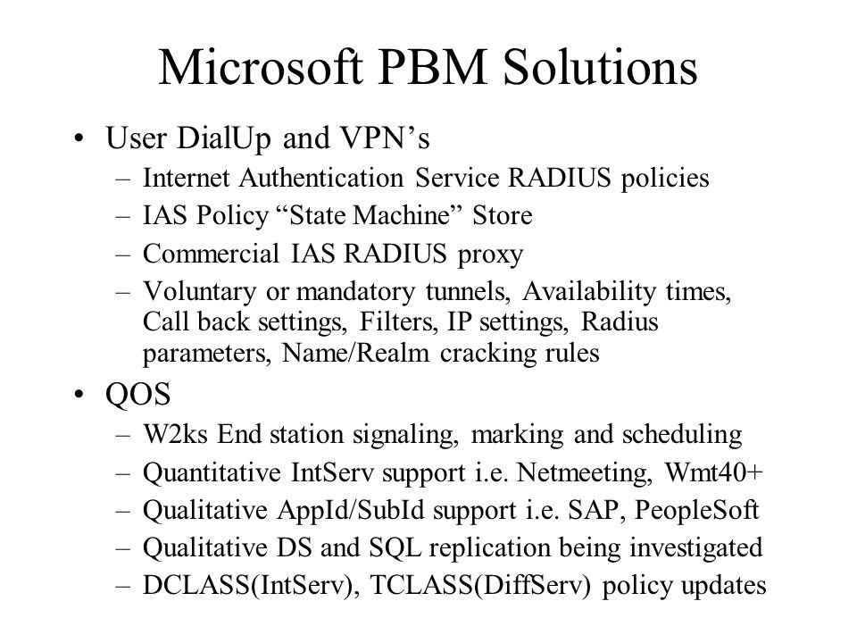 Microsoft PBM Solutions User DialUp and VPN's –Internet Authentication Service RADIUS policies –IAS Policy State Machine Store –Commercial IAS RADIUS proxy –Voluntary or mandatory tunnels, Availability times, Call back settings, Filters, IP settings, Radius parameters, Name/Realm cracking rules QOS –W2ks End station signaling, marking and scheduling –Quantitative IntServ support i.e.