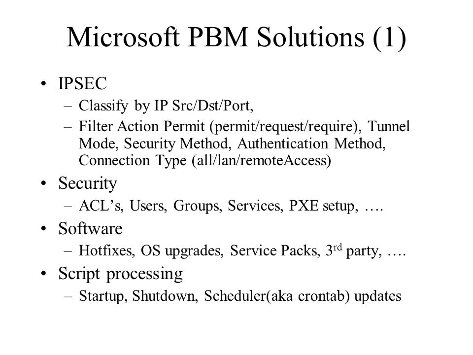 Microsoft PBM Solutions (1) IPSEC –Classify by IP Src/Dst/Port, –Filter Action Permit (permit/request/require), Tunnel Mode, Security Method, Authentication Method, Connection Type (all/lan/remoteAccess) Security –ACL's, Users, Groups, Services, PXE setup, ….