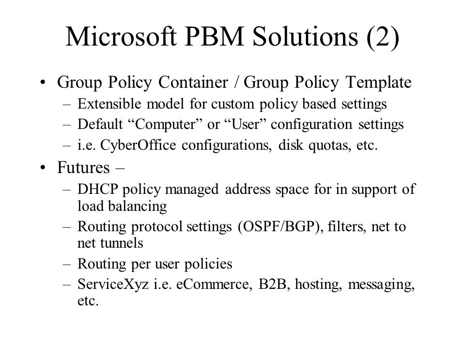 Microsoft PBM Solutions (2) Group Policy Container / Group Policy Template –Extensible model for custom policy based settings –Default Computer or User configuration settings –i.e.