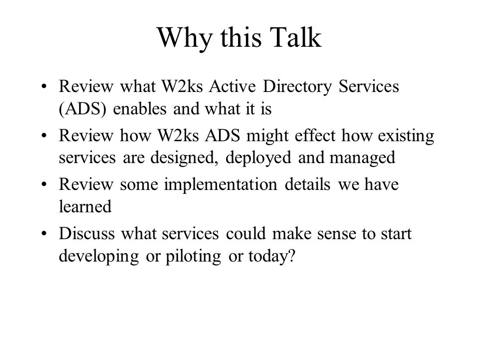 Why this Talk Review what W2ks Active Directory Services (ADS) enables and what it is Review how W2ks ADS might effect how existing services are desig