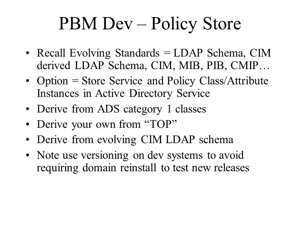 PBM Dev – Policy Store Recall Evolving Standards = LDAP Schema, CIM derived LDAP Schema, CIM, MIB, PIB, CMIP… Option = Store Service and Policy Class/