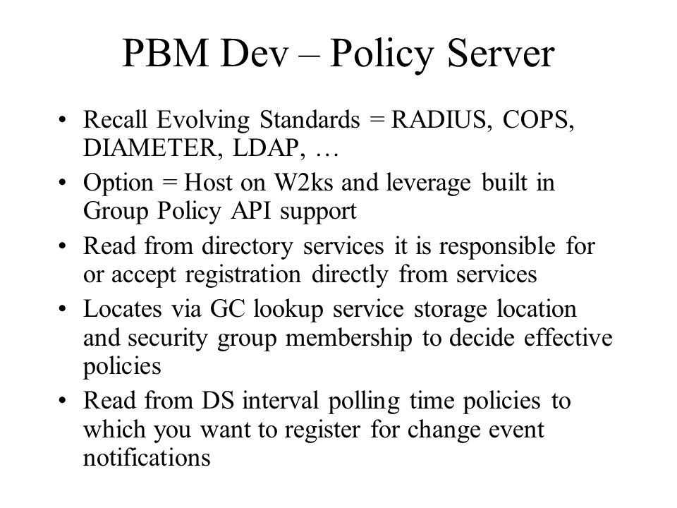 PBM Dev – Policy Server Recall Evolving Standards = RADIUS, COPS, DIAMETER, LDAP, … Option = Host on W2ks and leverage built in Group Policy API suppo