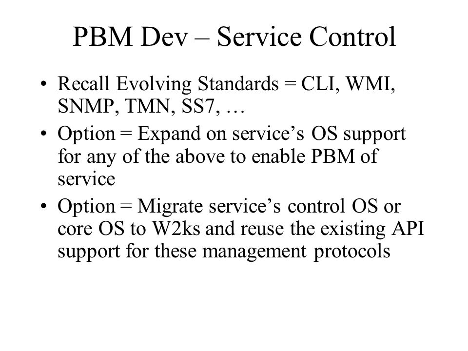 PBM Dev – Service Control Recall Evolving Standards = CLI, WMI, SNMP, TMN, SS7, … Option = Expand on service's OS support for any of the above to enab