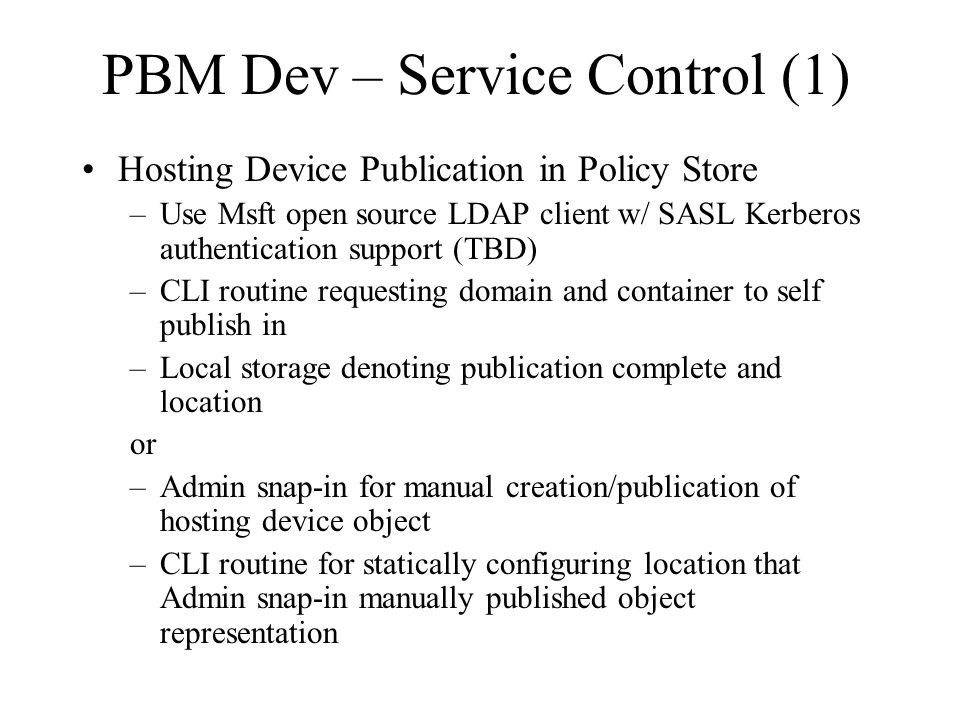 PBM Dev – Service Control (1) Hosting Device Publication in Policy Store –Use Msft open source LDAP client w/ SASL Kerberos authentication support (TBD) –CLI routine requesting domain and container to self publish in –Local storage denoting publication complete and location or –Admin snap-in for manual creation/publication of hosting device object –CLI routine for statically configuring location that Admin snap-in manually published object representation