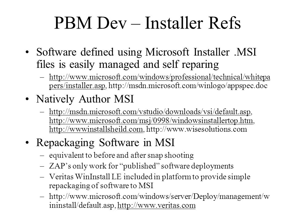 PBM Dev – Installer Refs Software defined using Microsoft Installer.MSI files is easily managed and self reparing –http://www.microsoft.com/windows/professional/technical/whitepa pers/installer.asp, http://msdn.microsoft.com/winlogo/appspec.dochttp://www.microsoft.com/windows/professional/technical/whitepa pers/installer.asp Natively Author MSI –http://msdn.microsoft.com/vstudio/downloads/vsi/default.asp, http://www.microsoft.com/msj/0998/windowsinstallertop.htm, http://wwwinstallsheild.com, http://www.wisesolutions.comhttp://msdn.microsoft.com/vstudio/downloads/vsi/default.asp http://www.microsoft.com/msj/0998/windowsinstallertop.htm http://wwwinstallsheild.com Repackaging Software in MSI –equivalent to before and after snap shooting –ZAP's only work for published software deployments –Veritas WinInstall LE included in platform to provide simple repackaging of software to MSI –http://www.microsoft.com/windows/server/Deploy/management/w ininstall/default.asp, http://www.veritas.comhttp://www.veritas.com