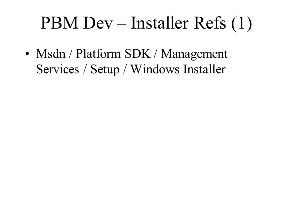 PBM Dev – Installer Refs (1) Msdn / Platform SDK / Management Services / Setup / Windows Installer