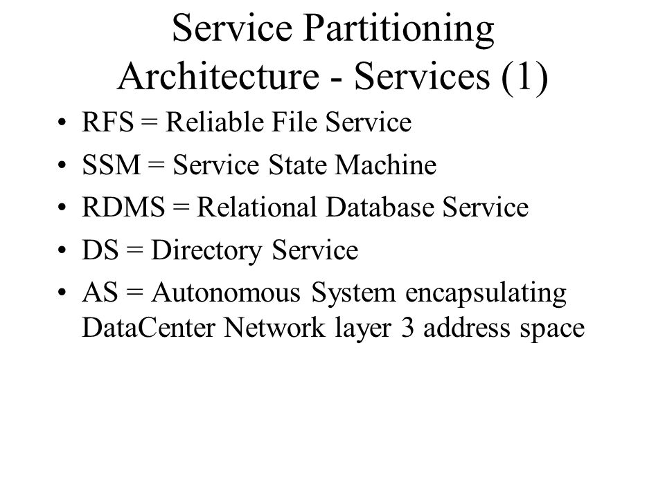 Service Partitioning Architecture - Services (1) RFS = Reliable File Service SSM = Service State Machine RDMS = Relational Database Service DS = Directory Service AS = Autonomous System encapsulating DataCenter Network layer 3 address space