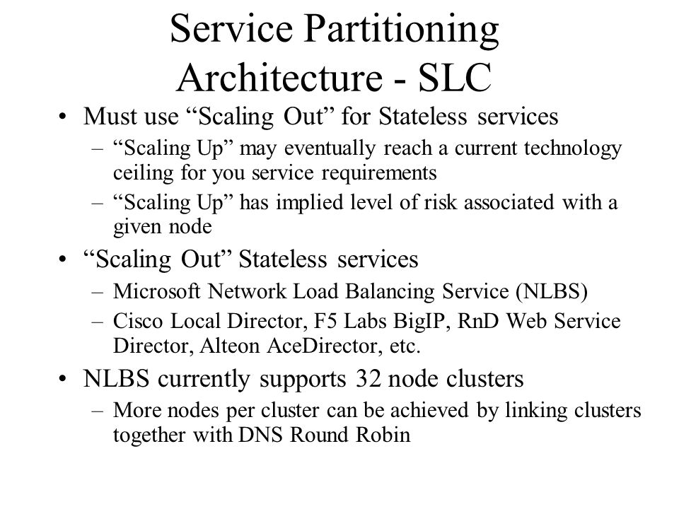 Service Partitioning Architecture - SLC Must use Scaling Out for Stateless services – Scaling Up may eventually reach a current technology ceiling for you service requirements – Scaling Up has implied level of risk associated with a given node Scaling Out Stateless services –Microsoft Network Load Balancing Service (NLBS) –Cisco Local Director, F5 Labs BigIP, RnD Web Service Director, Alteon AceDirector, etc.