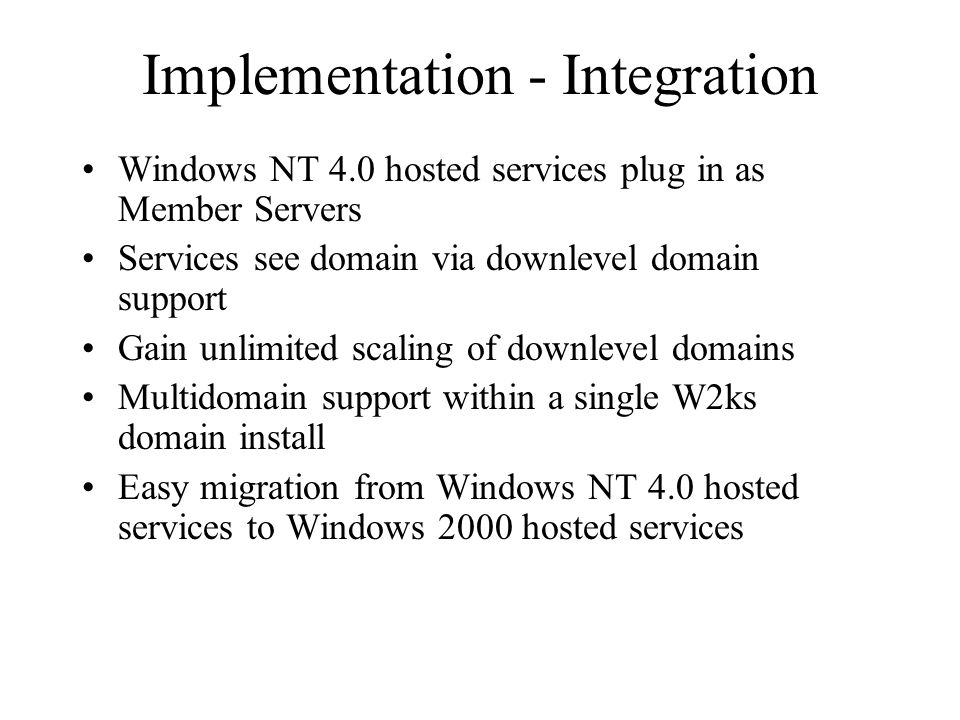 Implementation - Integration Windows NT 4.0 hosted services plug in as Member Servers Services see domain via downlevel domain support Gain unlimited scaling of downlevel domains Multidomain support within a single W2ks domain install Easy migration from Windows NT 4.0 hosted services to Windows 2000 hosted services