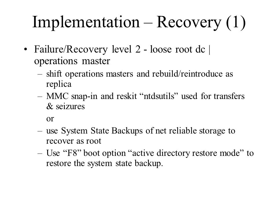 Implementation – Recovery (1) Failure/Recovery level 2 - loose root dc | operations master –shift operations masters and rebuild/reintroduce as replica –MMC snap-in and reskit ntdsutils used for transfers & seizures or –use System State Backups of net reliable storage to recover as root –Use F8 boot option active directory restore mode to restore the system state backup.