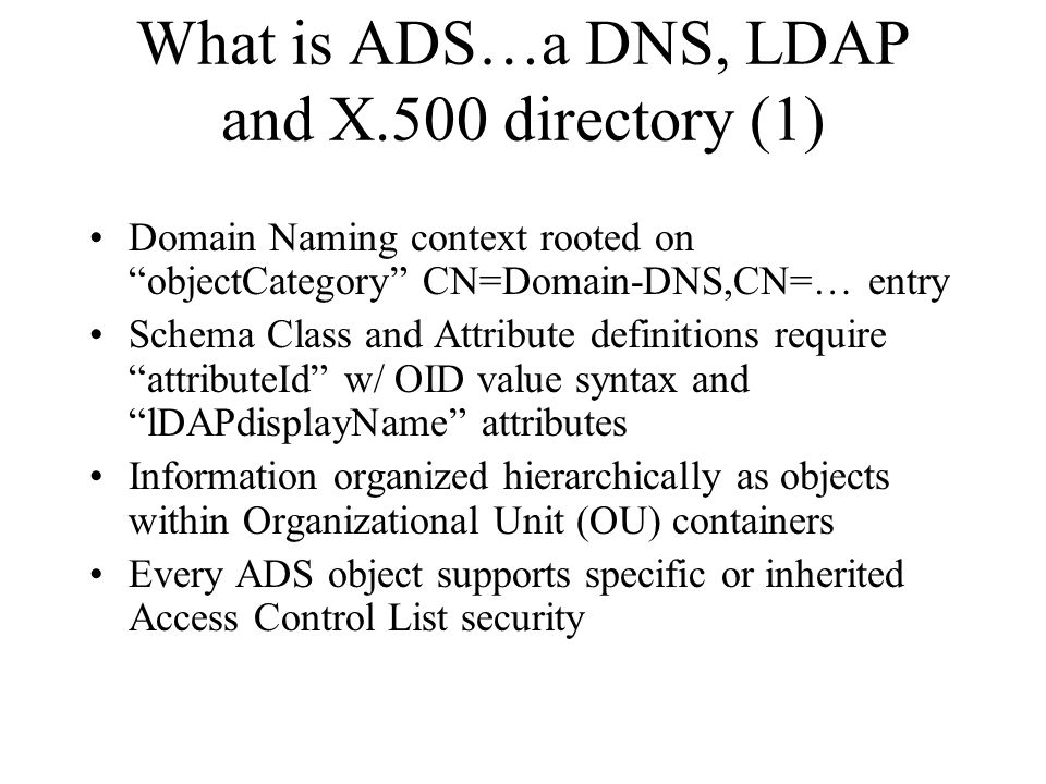 What is ADS…a DNS, LDAP and X.500 directory (1) Domain Naming context rooted on objectCategory CN=Domain-DNS,CN=… entry Schema Class and Attribute definitions require attributeId w/ OID value syntax and lDAPdisplayName attributes Information organized hierarchically as objects within Organizational Unit (OU) containers Every ADS object supports specific or inherited Access Control List security