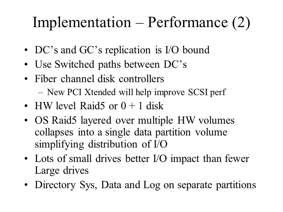 Implementation – Performance (2) DC's and GC's replication is I/O bound Use Switched paths between DC's Fiber channel disk controllers –New PCI Xtende