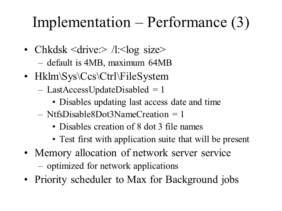 Implementation – Performance (3) Chkdsk /l: –default is 4MB, maximum 64MB Hklm\Sys\Ccs\Ctrl\FileSystem –LastAccessUpdateDisabled = 1 Disables updating last access date and time –NtfsDisable8Dot3NameCreation = 1 Disables creation of 8 dot 3 file names Test first with application suite that will be present Memory allocation of network server service –optimized for network applications Priority scheduler to Max for Background jobs