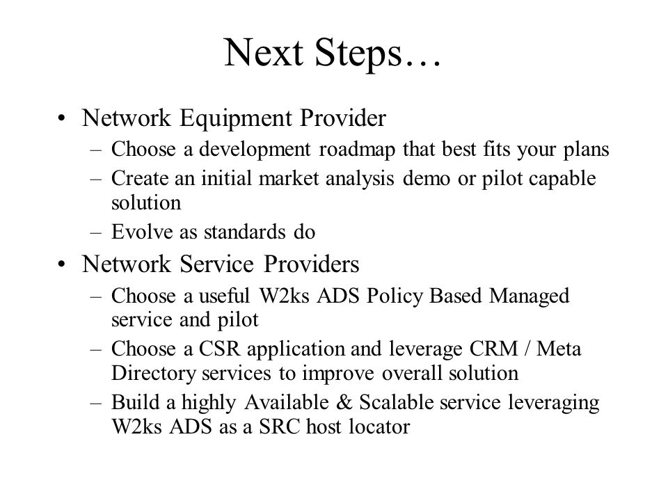 Next Steps… Network Equipment Provider –Choose a development roadmap that best fits your plans –Create an initial market analysis demo or pilot capable solution –Evolve as standards do Network Service Providers –Choose a useful W2ks ADS Policy Based Managed service and pilot –Choose a CSR application and leverage CRM / Meta Directory services to improve overall solution –Build a highly Available & Scalable service leveraging W2ks ADS as a SRC host locator