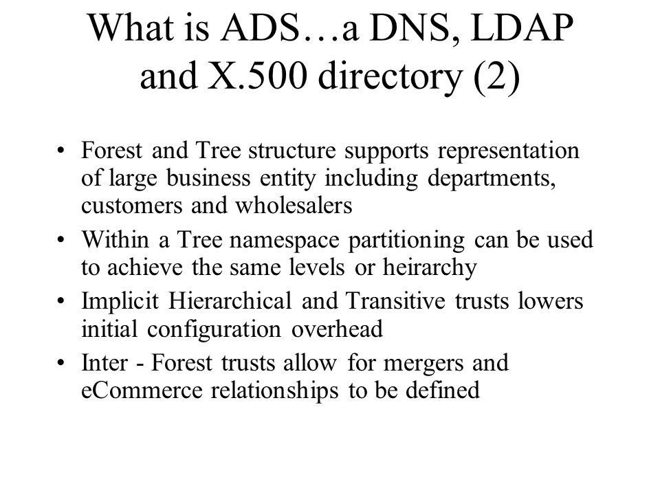 What is ADS…a DNS, LDAP and X.500 directory (2) Forest and Tree structure supports representation of large business entity including departments, customers and wholesalers Within a Tree namespace partitioning can be used to achieve the same levels or heirarchy Implicit Hierarchical and Transitive trusts lowers initial configuration overhead Inter - Forest trusts allow for mergers and eCommerce relationships to be defined