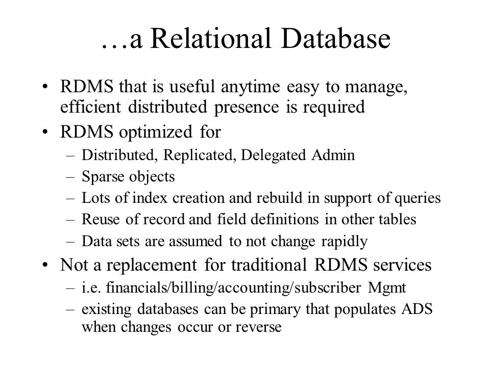 …a Relational Database RDMS that is useful anytime easy to manage, efficient distributed presence is required RDMS optimized for –Distributed, Replicated, Delegated Admin –Sparse objects –Lots of index creation and rebuild in support of queries –Reuse of record and field definitions in other tables –Data sets are assumed to not change rapidly Not a replacement for traditional RDMS services –i.e.