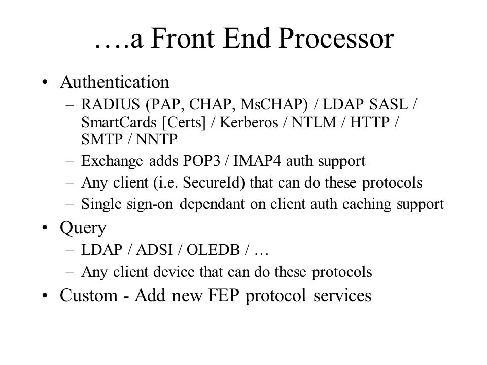 ….a Front End Processor Authentication –RADIUS (PAP, CHAP, MsCHAP) / LDAP SASL / SmartCards [Certs] / Kerberos / NTLM / HTTP / SMTP / NNTP –Exchange adds POP3 / IMAP4 auth support –Any client (i.e.
