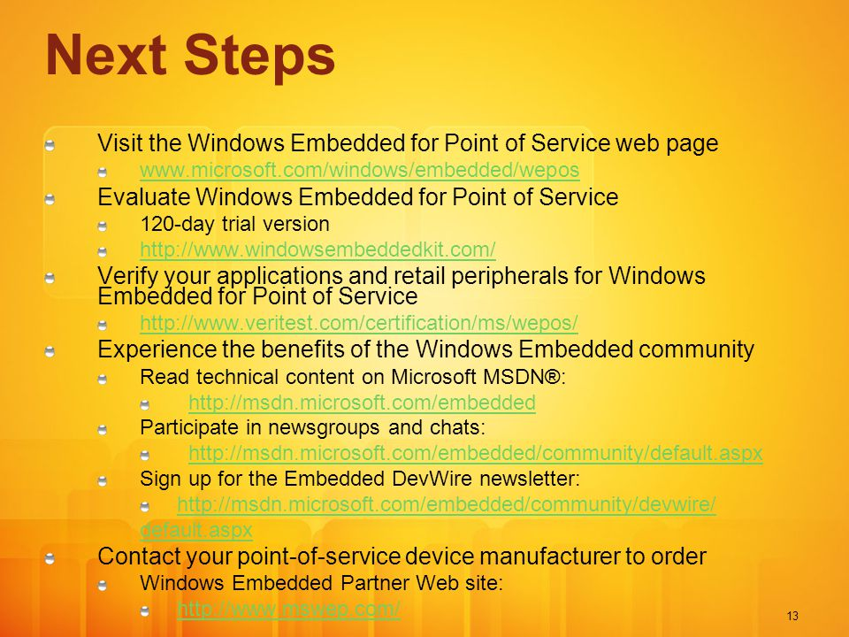13 Next Steps Visit the Windows Embedded for Point of Service web page www.microsoft.com/windows/embedded/wepos Evaluate Windows Embedded for Point of Service 120-day trial version http://www.windowsembeddedkit.com/ Verify your applications and retail peripherals for Windows Embedded for Point of Service http://www.veritest.com/certification/ms/wepos/ Experience the benefits of the Windows Embedded community Read technical content on Microsoft MSDN®: http://msdn.microsoft.com/embedded Participate in newsgroups and chats: http://msdn.microsoft.com/embedded/community/default.aspx Sign up for the Embedded DevWire newsletter: http://msdn.microsoft.com/embedded/community/devwire/ default.aspx Contact your point-of-service device manufacturer to order Windows Embedded Partner Web site: http://www.mswep.com/