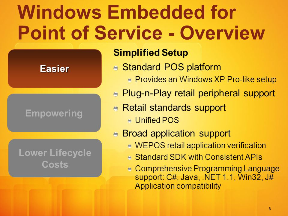 8 Simplified Setup Standard POS platform Provides an Windows XP Pro-like setup Plug-n-Play retail peripheral support Retail standards support Unified POS Broad application support WEPOS retail application verification Standard SDK with Consistent APIs Comprehensive Programming Language support: C#, Java,.NET 1.1, Win32, J# Application compatibility Empowering Lower Lifecycle Costs Windows Embedded for Point of Service - Overview Easier