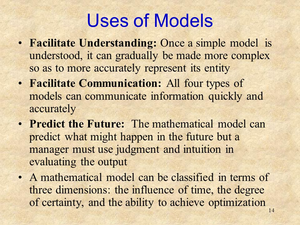 14 Uses of Models Facilitate Understanding: Once a simple model is understood, it can gradually be made more complex so as to more accurately represent its entity Facilitate Communication: All four types of models can communicate information quickly and accurately Predict the Future: The mathematical model can predict what might happen in the future but a manager must use judgment and intuition in evaluating the output A mathematical model can be classified in terms of three dimensions: the influence of time, the degree of certainty, and the ability to achieve optimization