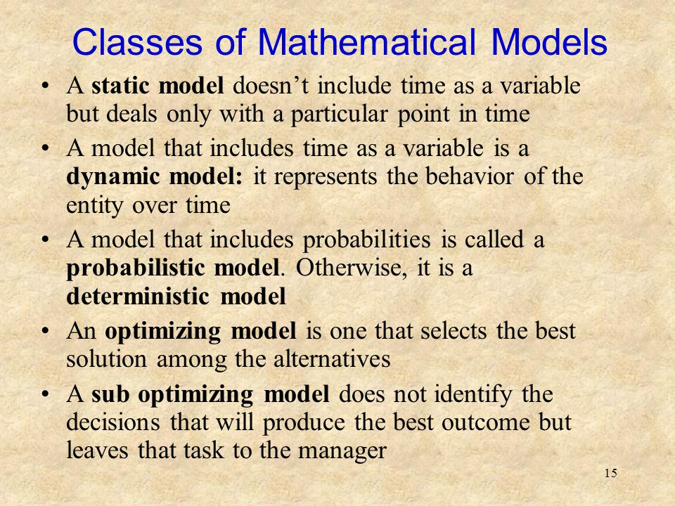 15 Classes of Mathematical Models A static model doesn't include time as a variable but deals only with a particular point in time A model that includes time as a variable is a dynamic model: it represents the behavior of the entity over time A model that includes probabilities is called a probabilistic model.